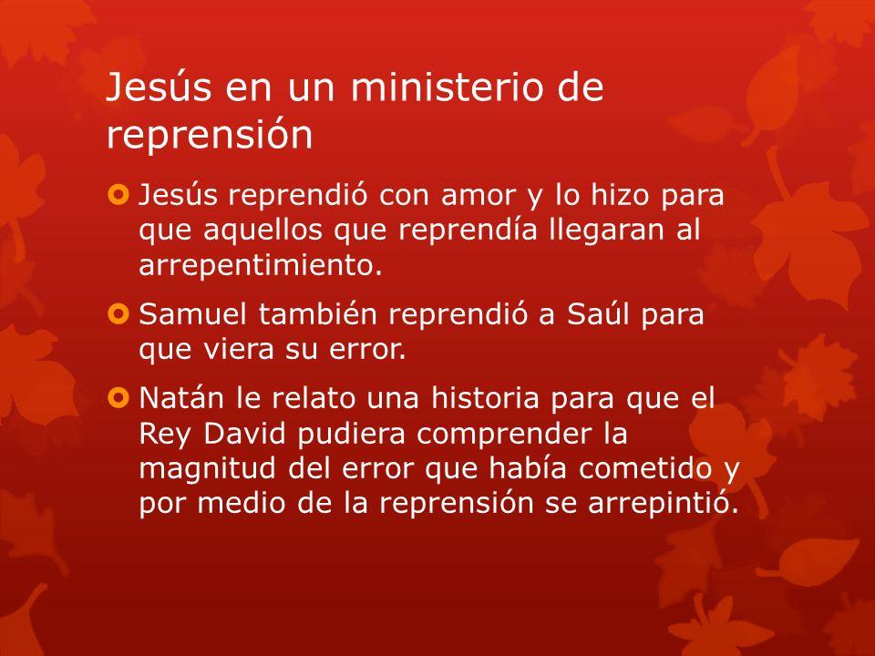 Jesús en un ministerio de reprensión Jesús reprendió con amor y lo hizo para que aquellos que reprendía llegaran al arrepentimiento. Samuel también re