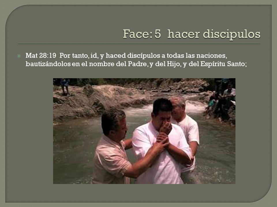 Mat 28:19 Por tanto, id, y haced discípulos a todas las naciones, bautizándolos en el nombre del Padre, y del Hijo, y del Espíritu Santo;