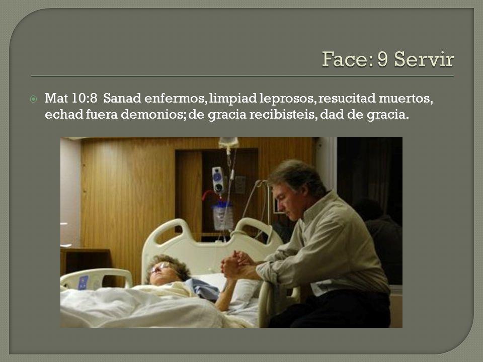 Mat 10:8 Sanad enfermos, limpiad leprosos, resucitad muertos, echad fuera demonios; de gracia recibisteis, dad de gracia.
