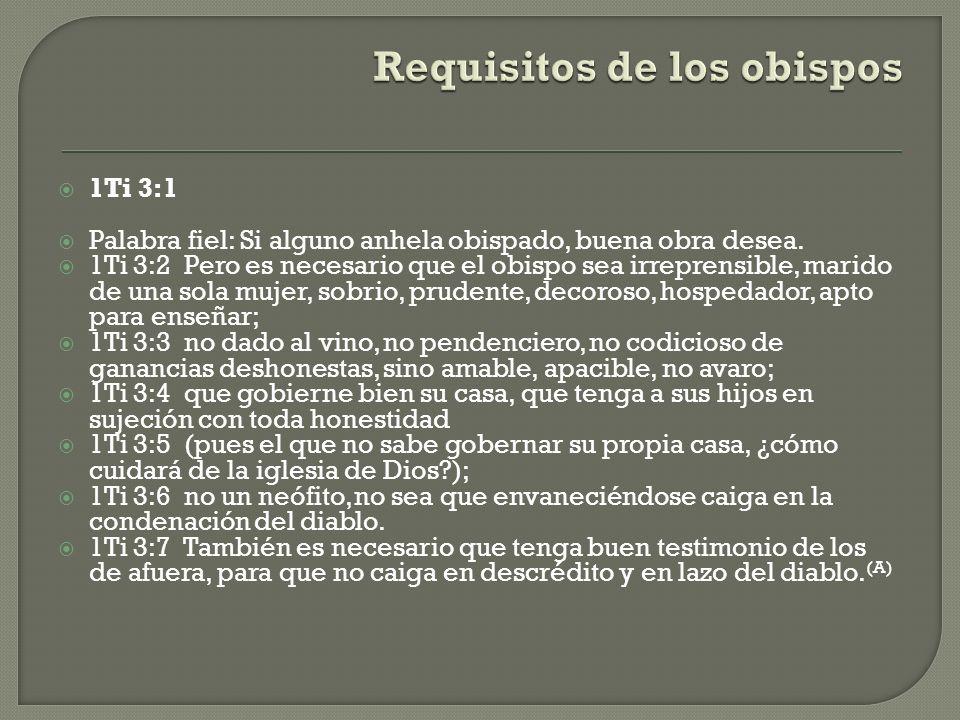 1Ti 3:1 Palabra fiel: Si alguno anhela obispado, buena obra desea. 1Ti 3:2 Pero es necesario que el obispo sea irreprensible, marido de una sola mujer