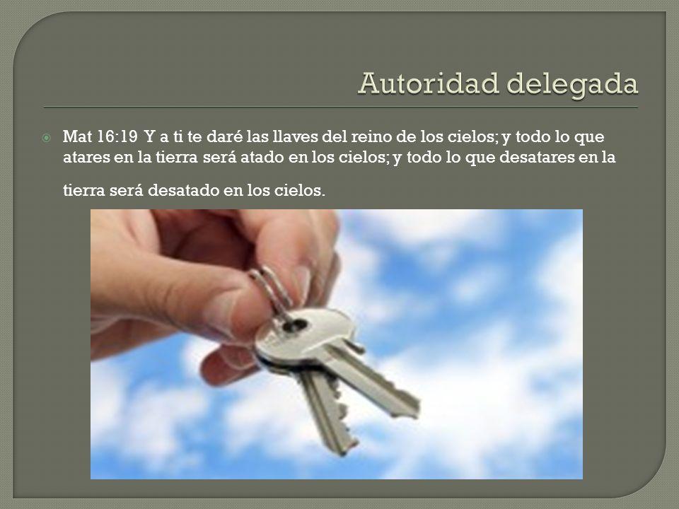 Mat 16:19 Y a ti te daré las llaves del reino de los cielos; y todo lo que atares en la tierra será atado en los cielos; y todo lo que desatares en la tierra será desatado en los cielos.