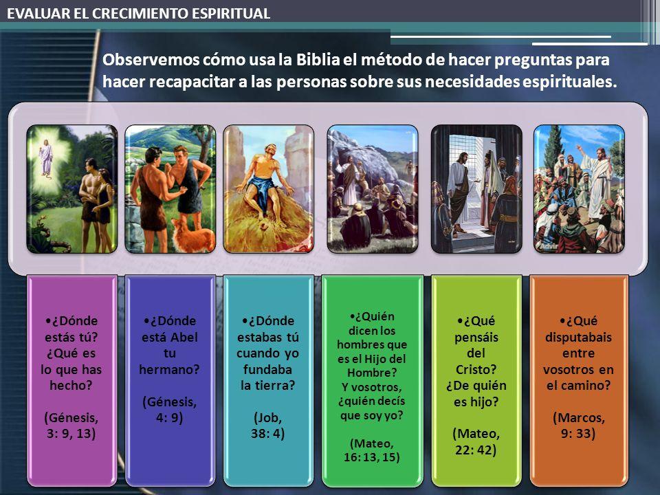 EVALUAR EL CRECIMIENTO ESPIRITUAL Observemos cómo usa la Biblia el método de hacer preguntas para hacer recapacitar a las personas sobre sus necesidades espirituales.