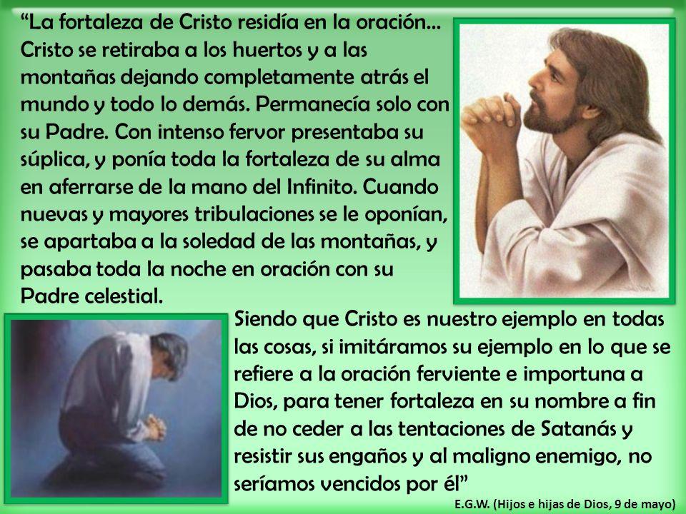 La fortaleza de Cristo residía en la oración... Cristo se retiraba a los huertos y a las montañas dejando completamente atrás el mundo y todo lo demás