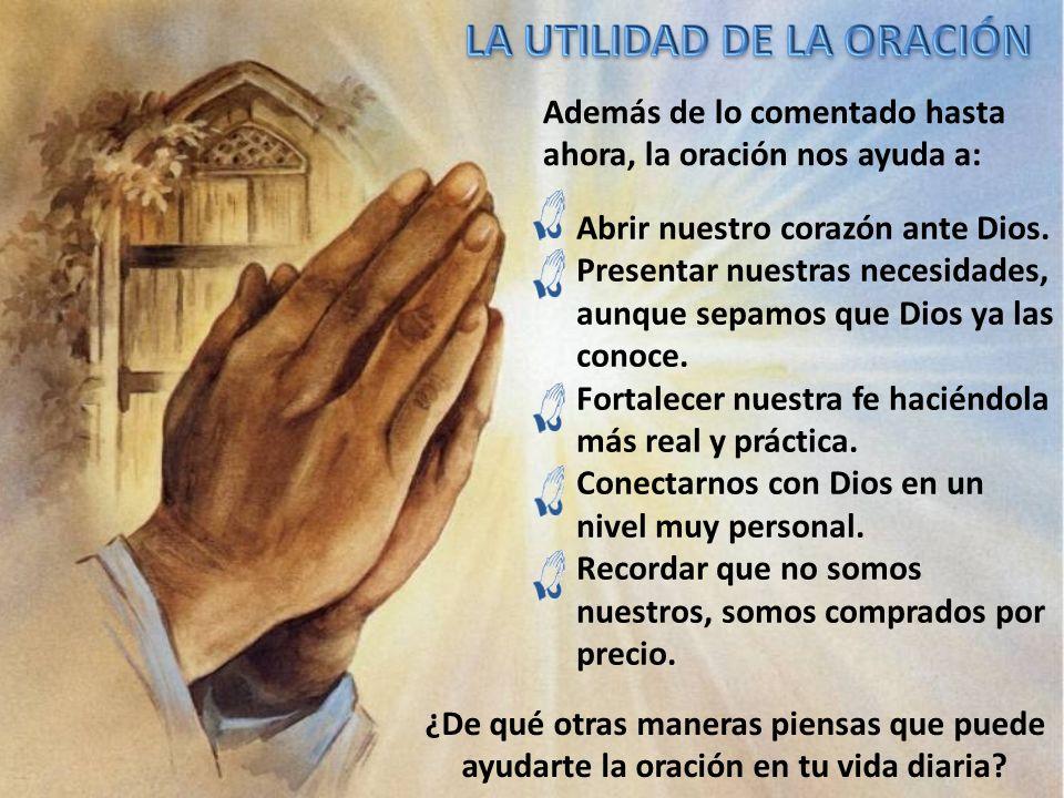 Además de lo comentado hasta ahora, la oración nos ayuda a: Abrir nuestro corazón ante Dios. Presentar nuestras necesidades, aunque sepamos que Dios y