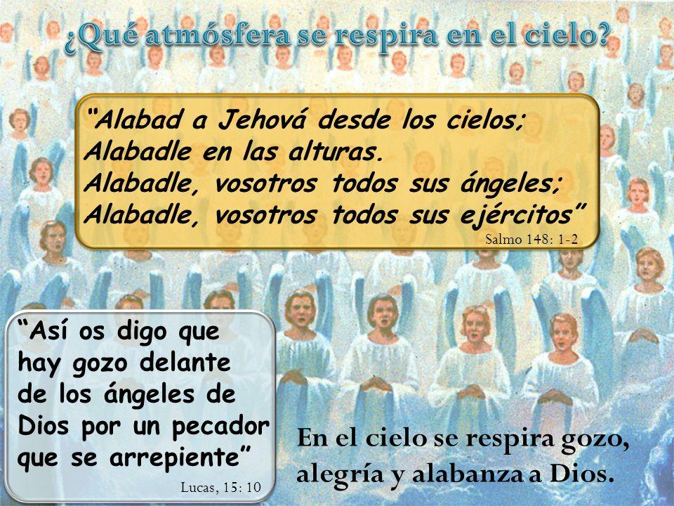 Alabad a Jehová desde los cielos; Alabadle en las alturas. Alabadle, vosotros todos sus ángeles; Alabadle, vosotros todos sus ejércitos Salmo 148: 1-2