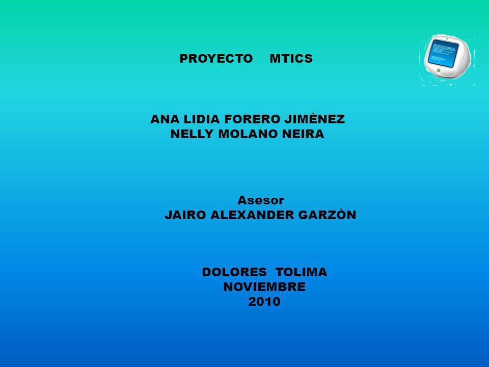 PROYECTO MTICS ANA LIDIA FORERO JIMÈNEZ NELLY MOLANO NEIRA Asesor JAIRO ALEXANDER GARZÒN DOLORES TOLIMA NOVIEMBRE 2010