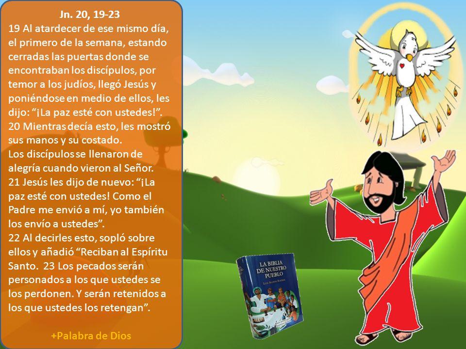 Jn. 20, 19-23 19 Al atardecer de ese mismo día, el primero de la semana, estando cerradas las puertas donde se encontraban los discípulos, por temor a