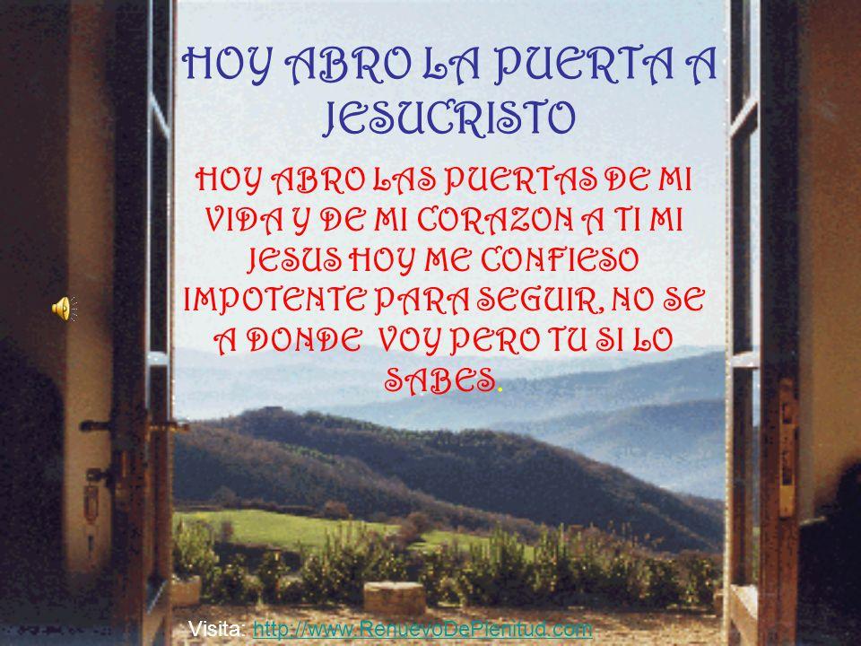 HOY ABRO LA PUERTA A JESUCRISTO HOY ABRO LAS PUERTAS DE MI VIDA Y DE MI CORAZON A TI MI JESUS HOY ME CONFIESO IMPOTENTE PARA SEGUIR, NO SE A DONDE VOY