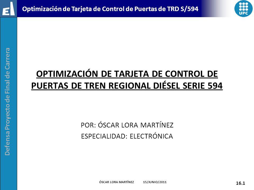 Defensa Proyecto de Final de Carrera 16.1 ÓSCAR LORA MARTÍNEZ 15/JUNIO/2011 Optimización de Tarjeta de Control de Puertas de TRD S/594 OPTIMIZACIÓN DE