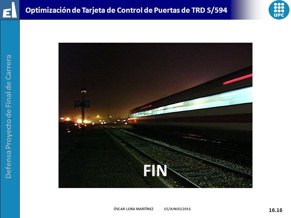 Defensa Proyecto de Final de Carrera 16.16 ÓSCAR LORA MARTÍNEZ 15/JUNIO/2011 Optimización de Tarjeta de Control de Puertas de TRD S/594 FIN