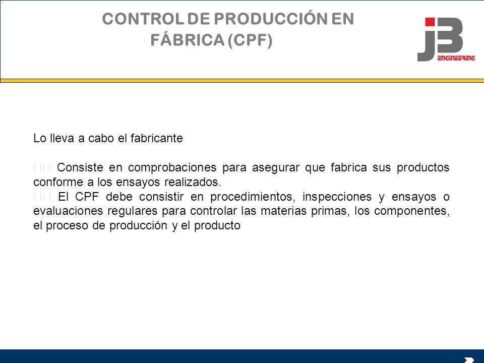 CONTROL DE PRODUCCIÓN EN FÁBRICA (CPF) Lo lleva a cabo el fabricante Consiste en comprobaciones para asegurar que fabrica sus productos conforme a los