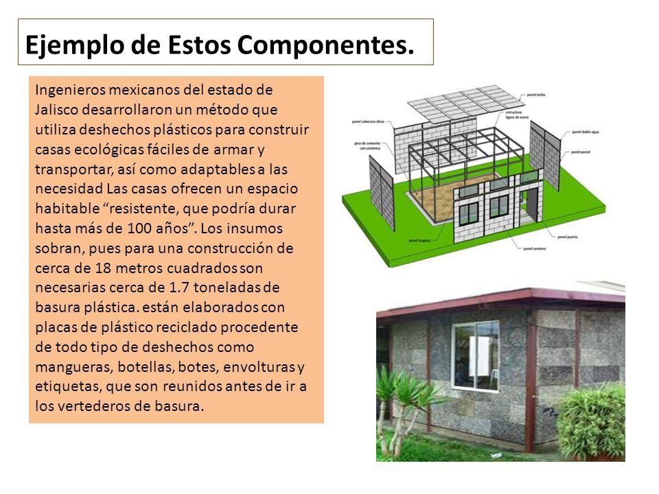 Ejemplo de Estos Componentes. Ingenieros mexicanos del estado de Jalisco desarrollaron un método que utiliza deshechos plásticos para construir casas