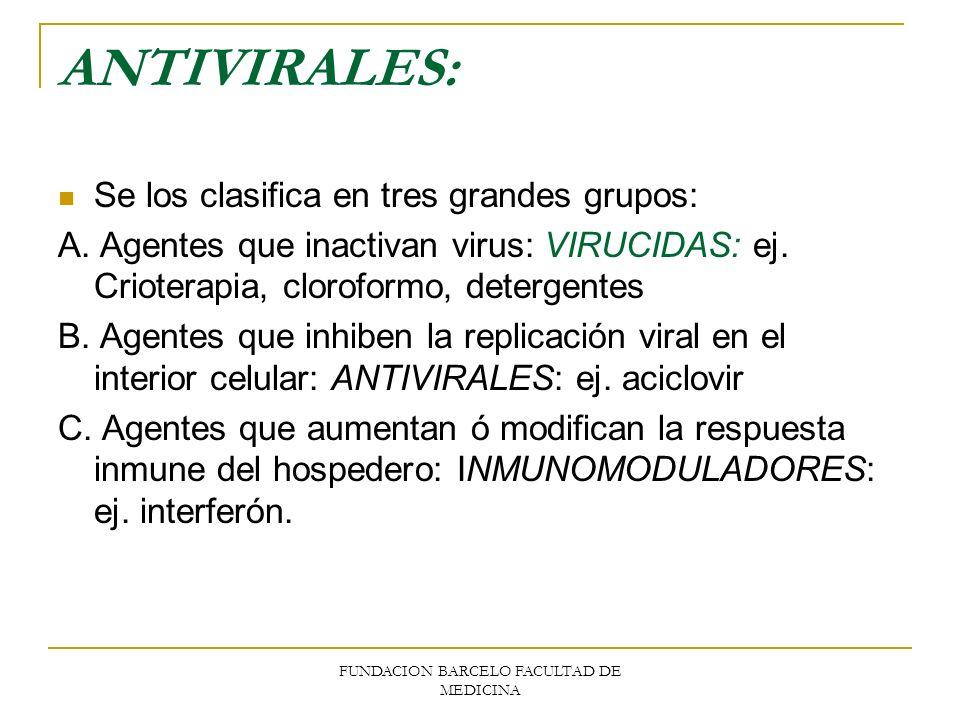FUNDACION BARCELO FACULTAD DE MEDICINA ANTIVIRALES: Se los clasifica en tres grandes grupos: A. Agentes que inactivan virus: VIRUCIDAS: ej. Crioterapi