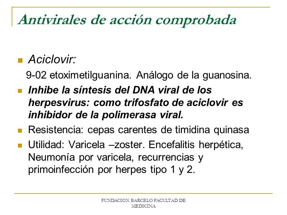 FUNDACION BARCELO FACULTAD DE MEDICINA Antivirales de acción comprobada Aciclovir: 9-02 etoximetilguanina. Análogo de la guanosina. Inhibe la síntesis
