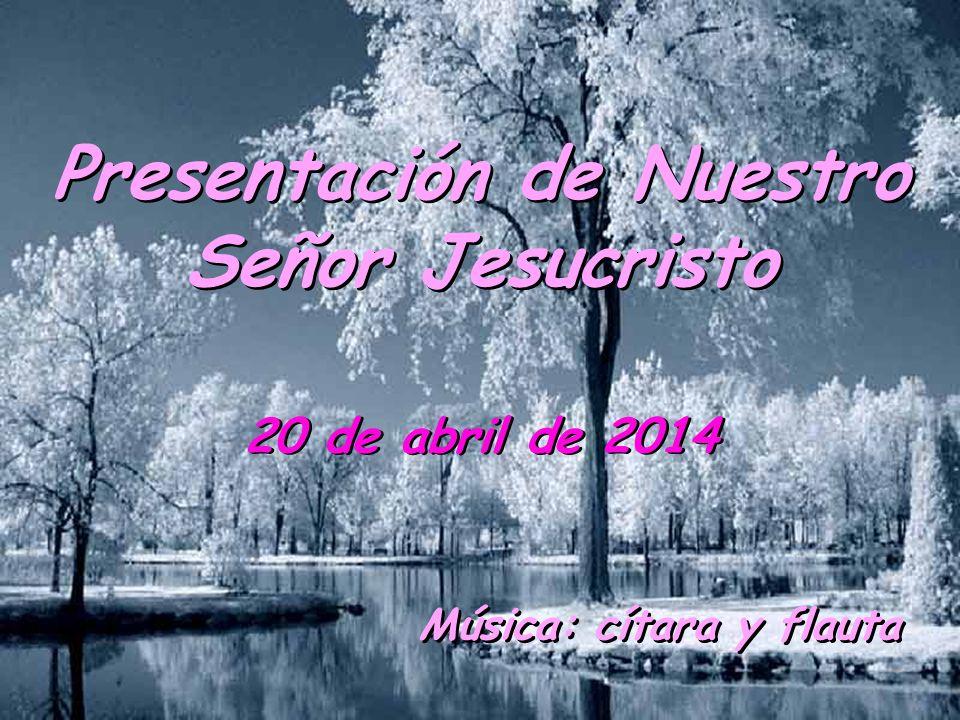 Presentación de Nuestro Señor Jesucristo 20 de abril de 2014 Música: cítara y flauta