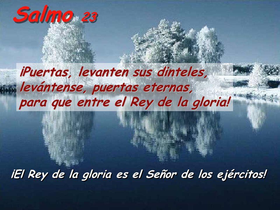 Salmo 23 ¡Puertas, levanten sus dinteles, levántense, puertas eternas, para que entre el Rey de la gloria.