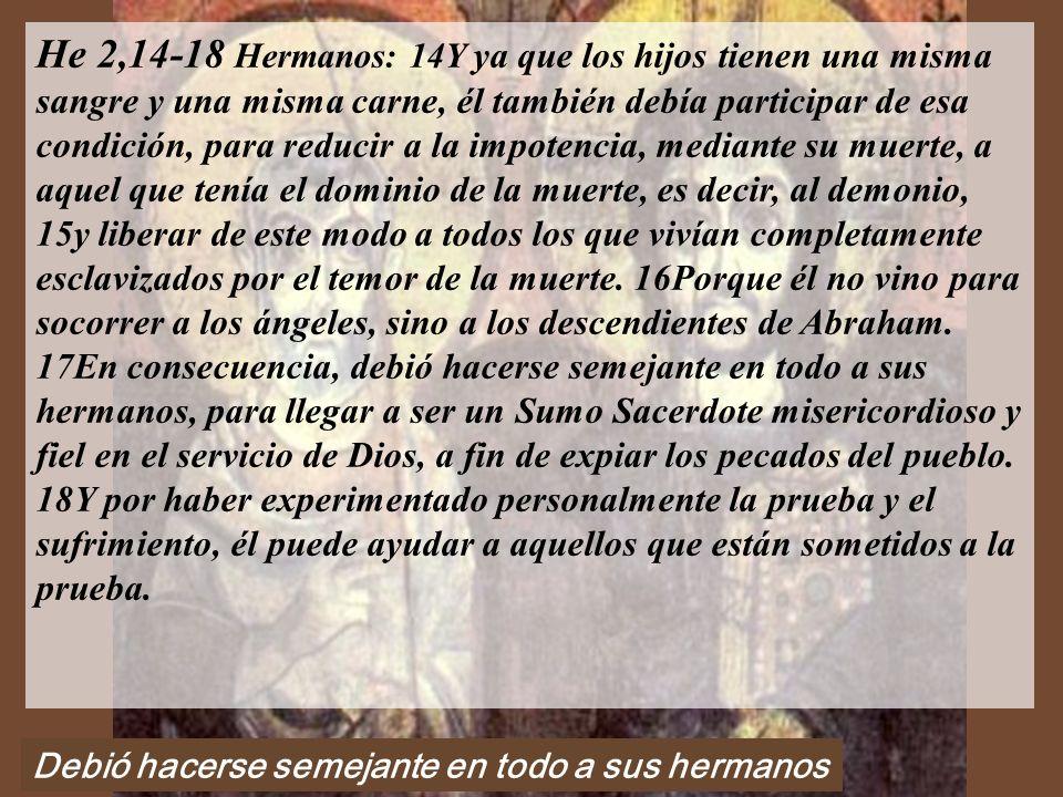He 2,14-18 Hermanos: 14Y ya que los hijos tienen una misma sangre y una misma carne, él también debía participar de esa condición, para reducir a la impotencia, mediante su muerte, a aquel que tenía el dominio de la muerte, es decir, al demonio, 15y liberar de este modo a todos los que vivían completamente esclavizados por el temor de la muerte.