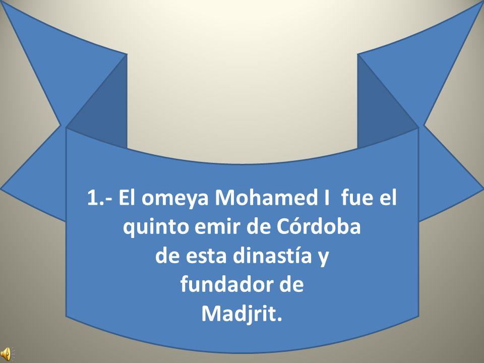 1.- El omeya Mohamed I fue el quinto emir de Córdoba de esta dinastía y fundador de Madjrit.