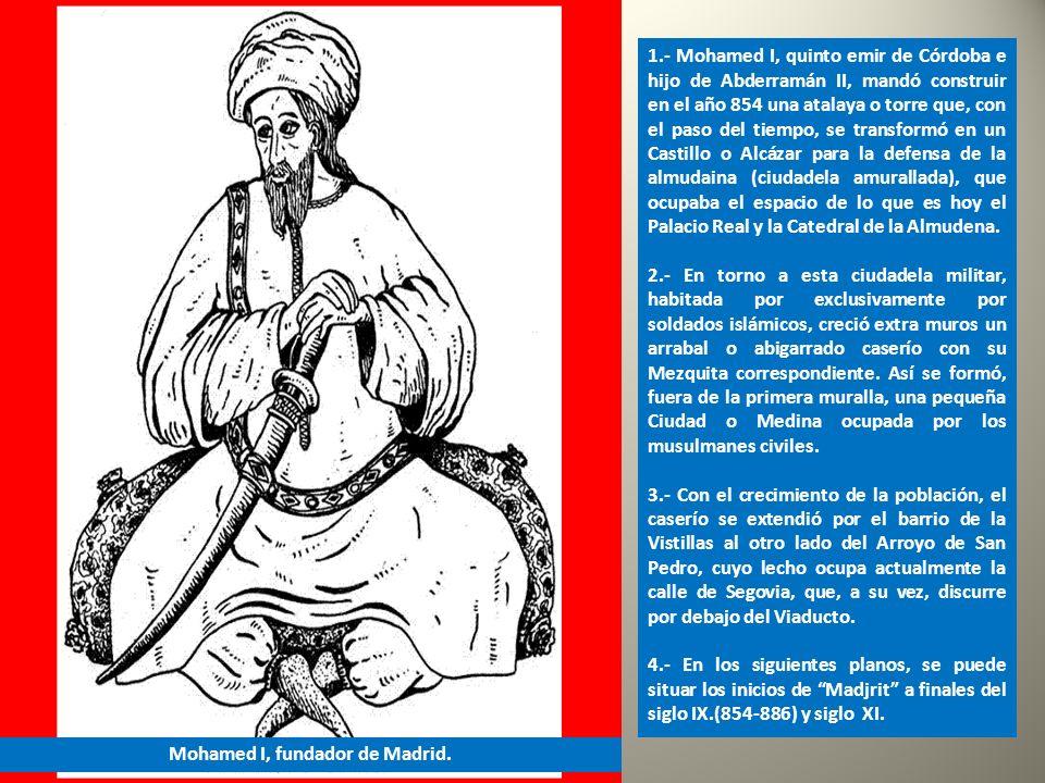1.- Mohamed I, quinto emir de Córdoba e hijo de Abderramán II, mandó construir en el año 854 una atalaya o torre que, con el paso del tiempo, se transformó en un Castillo o Alcázar para la defensa de la almudaina (ciudadela amurallada), que ocupaba el espacio de lo que es hoy el Palacio Real y la Catedral de la Almudena.