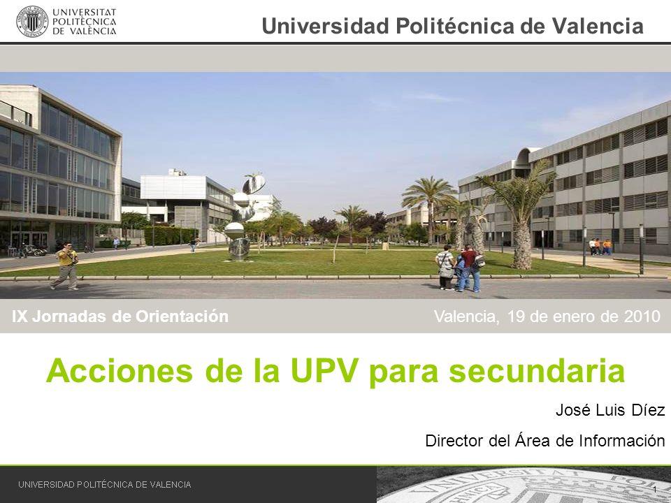 1 Universidad Politécnica de Valencia Acciones de la UPV para secundaria José Luis Díez Director del Área de Información IX Jornadas de Orientación Va