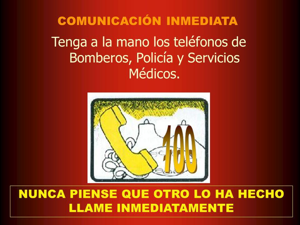 Tenga a la mano los teléfonos de Bomberos, Policía y Servicios Médicos. COMUNICACIÓN INMEDIATA NUNCA PIENSE QUE OTRO LO HA HECHO LLAME INMEDIATAMENTE