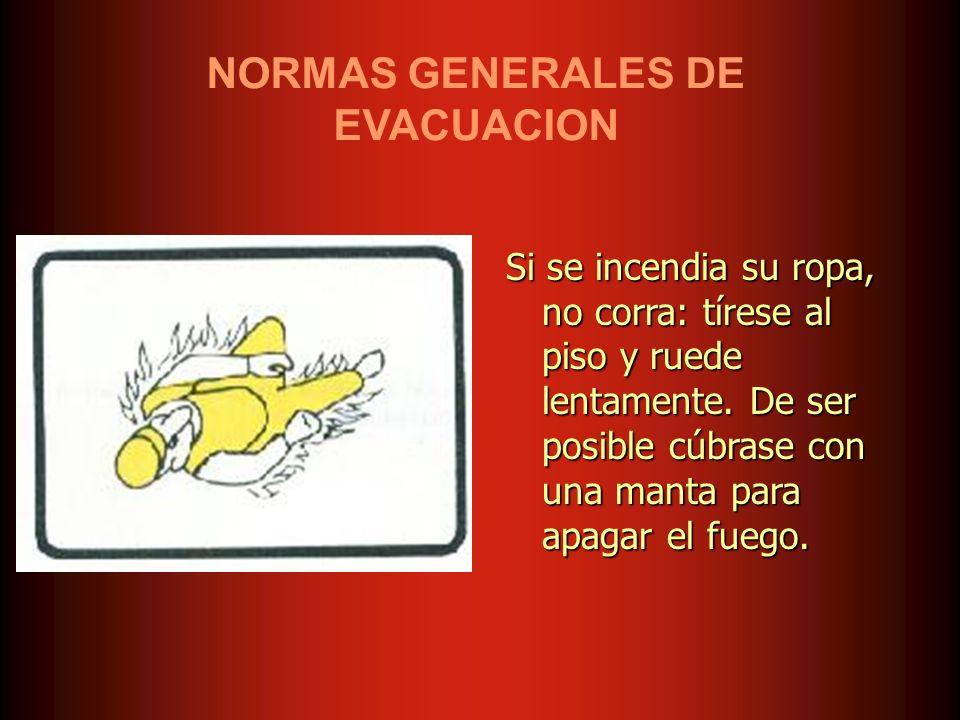NORMAS GENERALES DE EVACUACION Si se incendia su ropa, no corra: tírese al piso y ruede lentamente. De ser posible cúbrase con una manta para apagar e