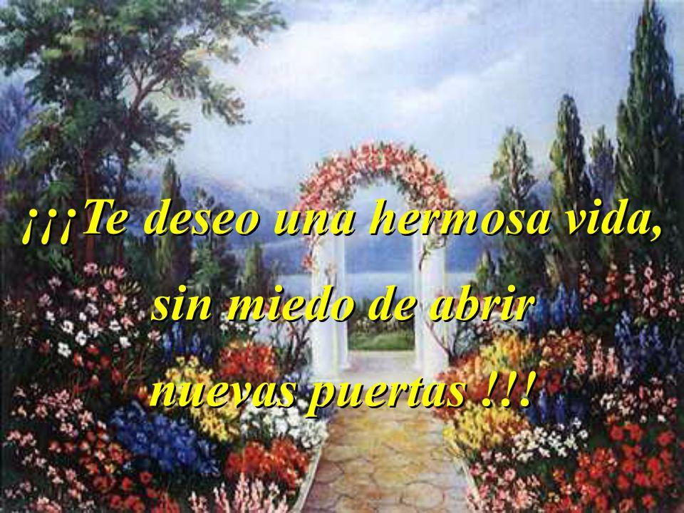 ¡¡¡Te deseo una hermosa vida, sin miedo de abrir nuevas puertas !!.