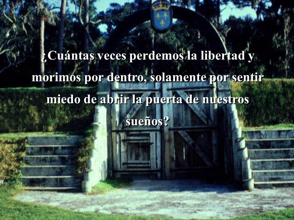 ¿Cuántas veces perdemos la libertad y morimos por dentro, solamente por sentir miedo de abrir la puerta de nuestros sueños?