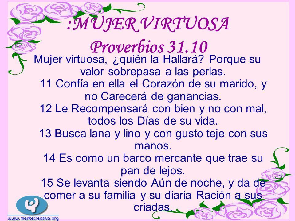 :MUJER VIRTUOSA Proverbios 31.10 Mujer virtuosa, ¿quién la Hallará? Porque su valor sobrepasa a las perlas. 11 Confía en ella el Corazón de su marido,