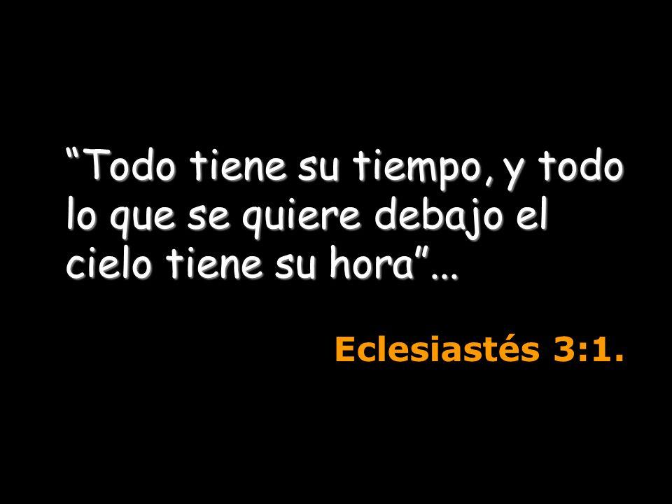 Todo tiene su tiempo, y todo lo que se quiere debajo el cielo tiene su hora... Eclesiastés 3:1.