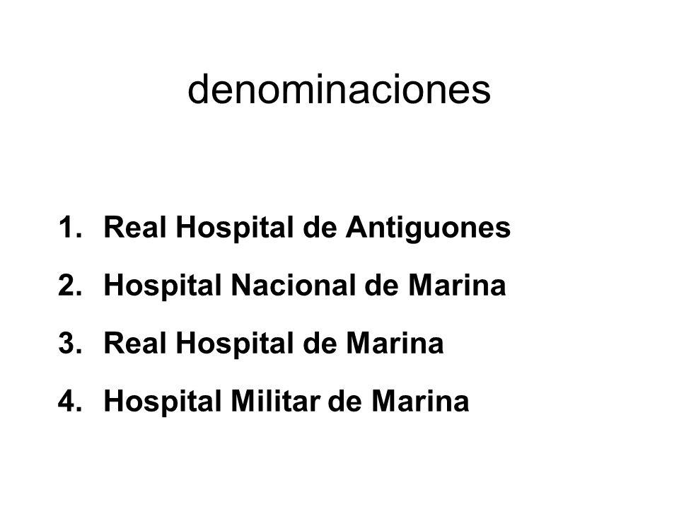 denominaciones 1.Real Hospital de Antiguones 2.Hospital Nacional de Marina 3.Real Hospital de Marina 4.Hospital Militar de Marina