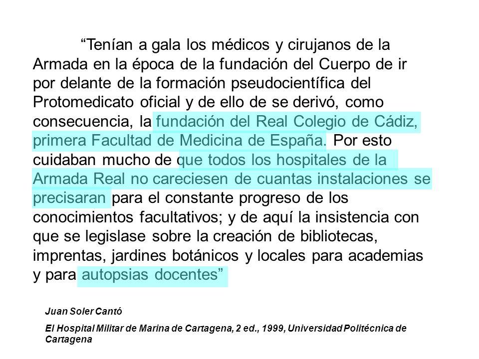 Tenían a gala los médicos y cirujanos de la Armada en la época de la fundación del Cuerpo de ir por delante de la formación pseudocientífica del Protomedicato oficial y de ello de se derivó, como consecuencia, la fundación del Real Colegio de Cádiz, primera Facultad de Medicina de España.