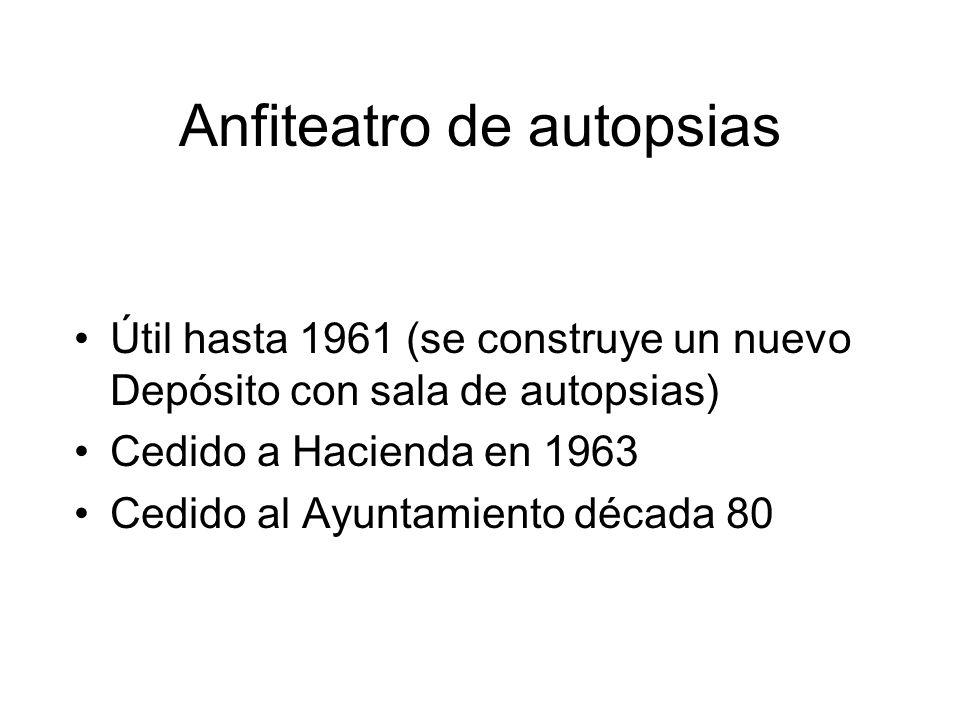 Anfiteatro de autopsias Útil hasta 1961 (se construye un nuevo Depósito con sala de autopsias) Cedido a Hacienda en 1963 Cedido al Ayuntamiento década 80