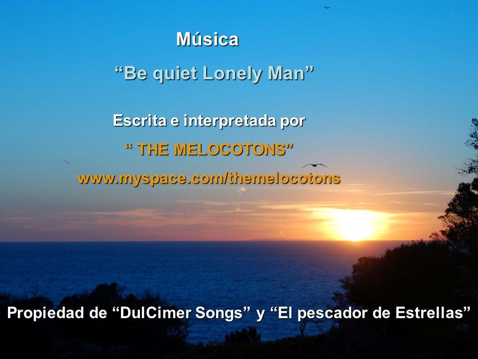 Música Música Be quiet Lonely Man Be quiet Lonely Man Escrita e interpretada por THE MELOCOTONS THE MELOCOTONSwww.myspace.com/themelocotons Propiedad de DulCimer Songs y El pescador de Estrellas