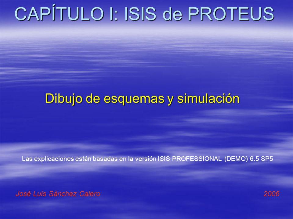 CAPÍTULO I: ISIS de PROTEUS Dibujo de esquemas y simulación José Luis Sánchez Calero 2006 Las explicaciones están basadas en la versión ISIS PROFESSIO