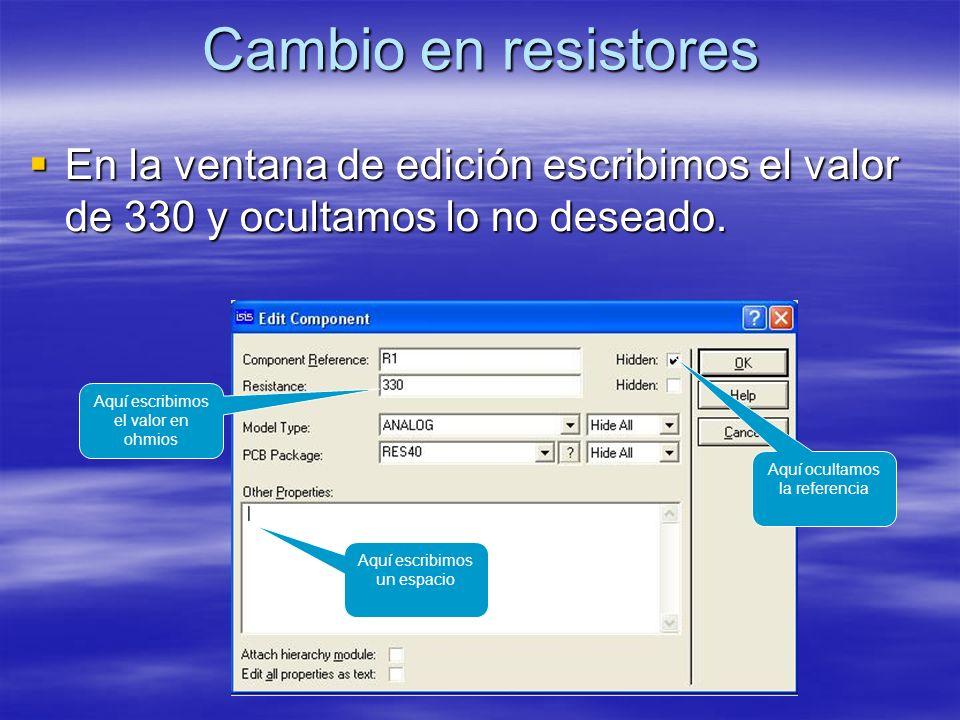 Cambio en resistores En la ventana de edición escribimos el valor de 330 y ocultamos lo no deseado. En la ventana de edición escribimos el valor de 33