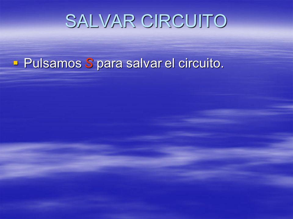 SALVAR CIRCUITO Pulsamos S para salvar el circuito. Pulsamos S para salvar el circuito.