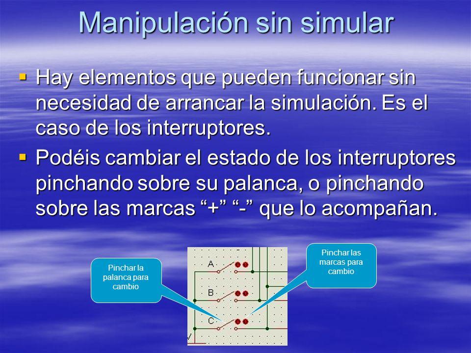 Manipulación sin simular Hay elementos que pueden funcionar sin necesidad de arrancar la simulación. Es el caso de los interruptores. Hay elementos qu