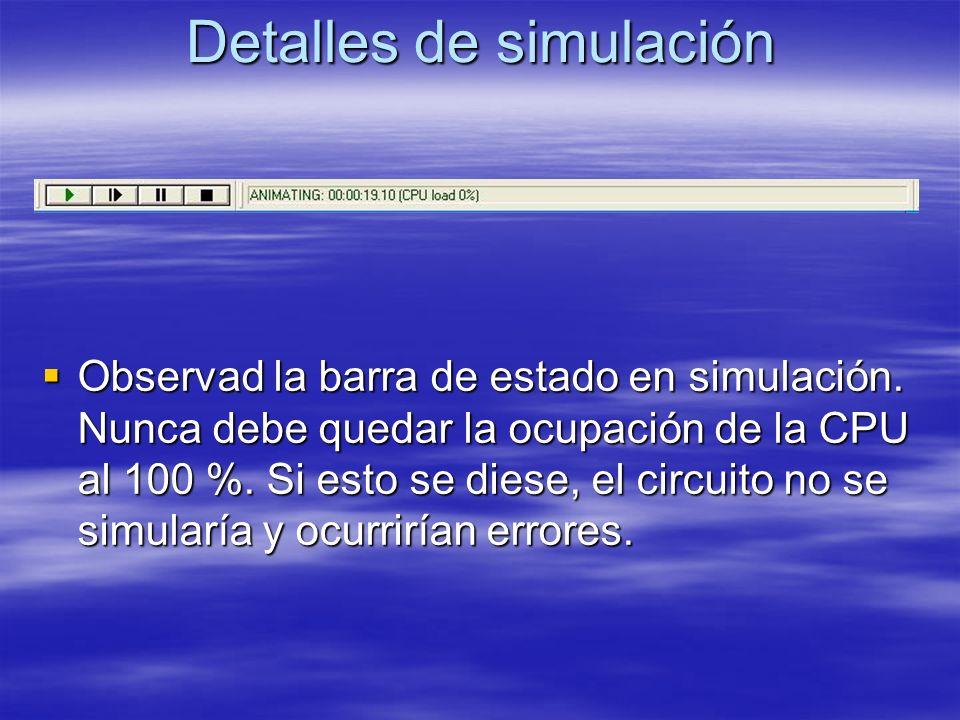 Detalles de simulación Observad la barra de estado en simulación. Nunca debe quedar la ocupación de la CPU al 100 %. Si esto se diese, el circuito no