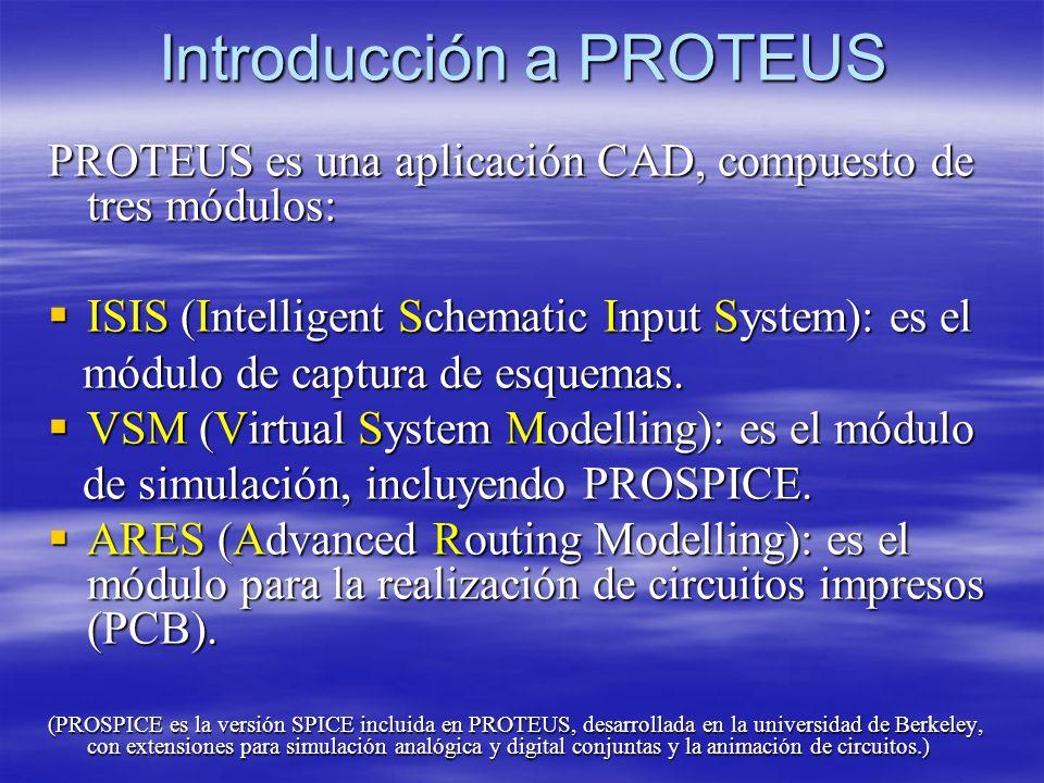 Introducción a PROTEUS PROTEUS es una aplicación CAD, compuesto de tres módulos: ISIS (Intelligent Schematic Input System): es el ISIS (Intelligent Sc