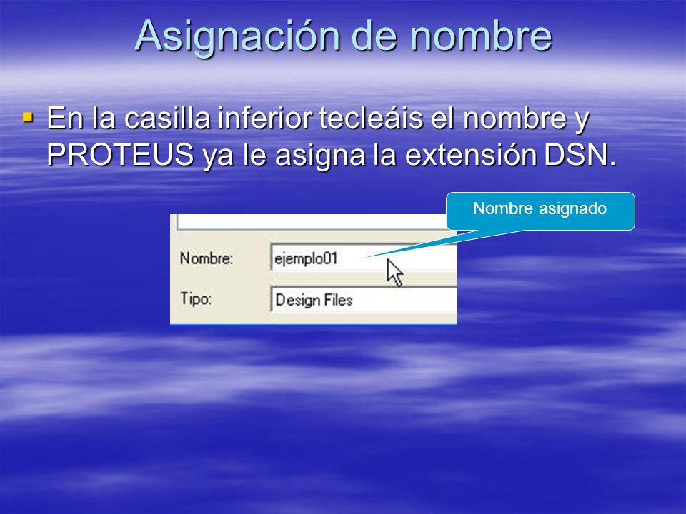 Asignación de nombre En la casilla inferior tecleáis el nombre y PROTEUS ya le asigna la extensión DSN. En la casilla inferior tecleáis el nombre y PR