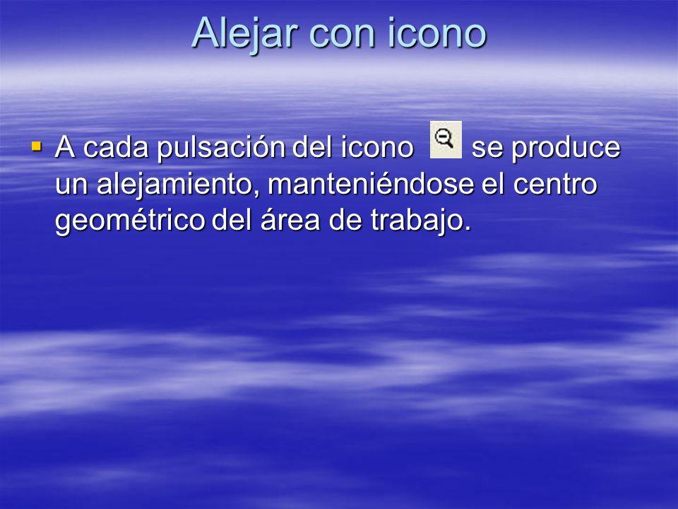 Alejar con icono A cada pulsación del icono se produce un alejamiento, manteniéndose el centro geométrico del área de trabajo. A cada pulsación del ic