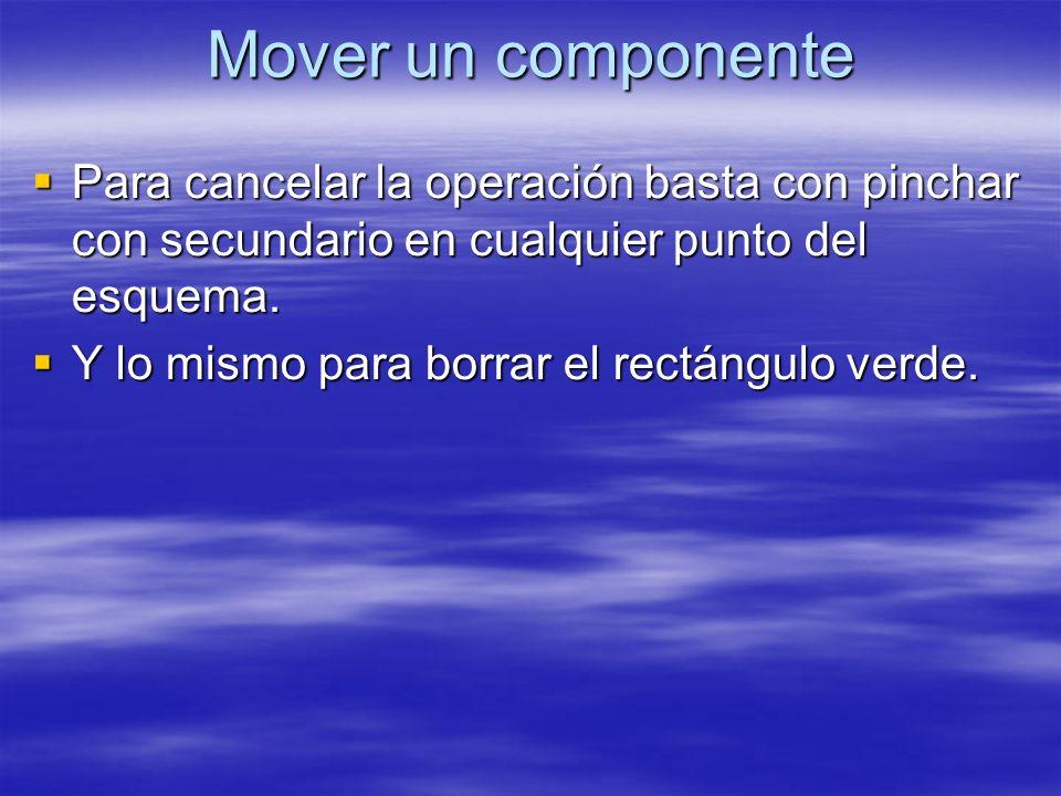 Mover un componente Para cancelar la operación basta con pinchar con secundario en cualquier punto del esquema. Para cancelar la operación basta con p