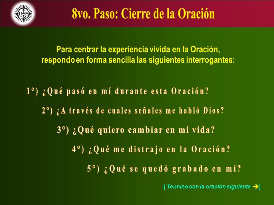 Para centrar la experiencia vivida en la Oración, respondo en forma sencilla las siguientes interrogantes: [ Termino con la oración siguiente ]
