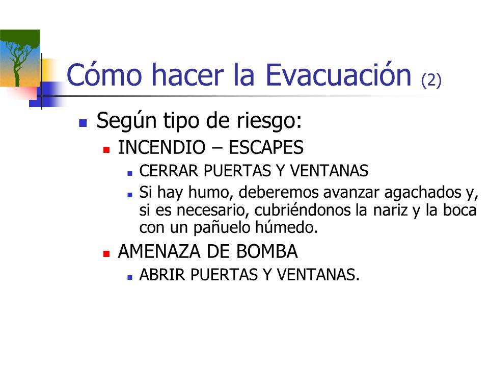 Cómo hacer la Evacuación (2) Según tipo de riesgo: INCENDIO – ESCAPES CERRAR PUERTAS Y VENTANAS Si hay humo, deberemos avanzar agachados y, si es nece
