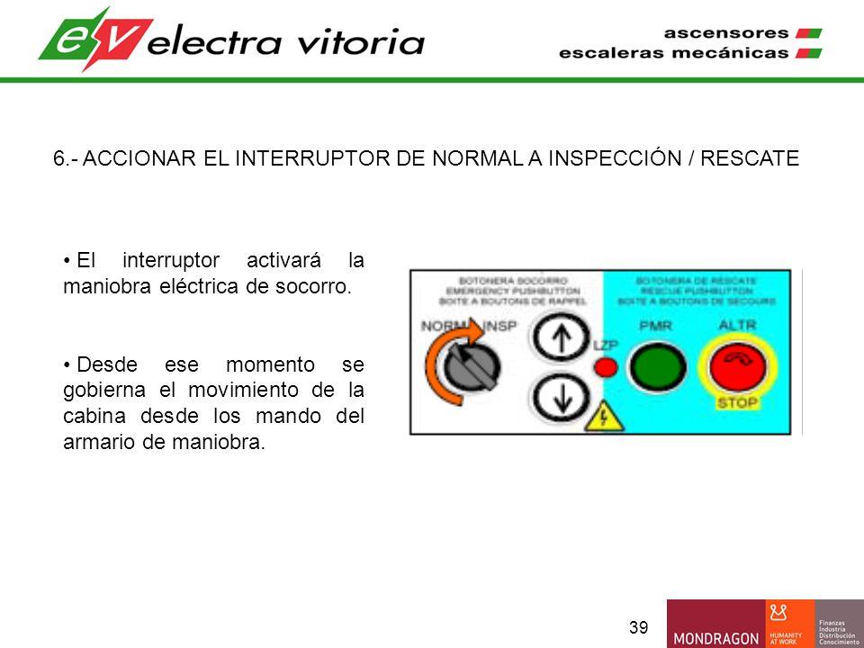 39 6.- ACCIONAR EL INTERRUPTOR DE NORMAL A INSPECCIÓN / RESCATE El interruptor activará la maniobra eléctrica de socorro. Desde ese momento se gobiern