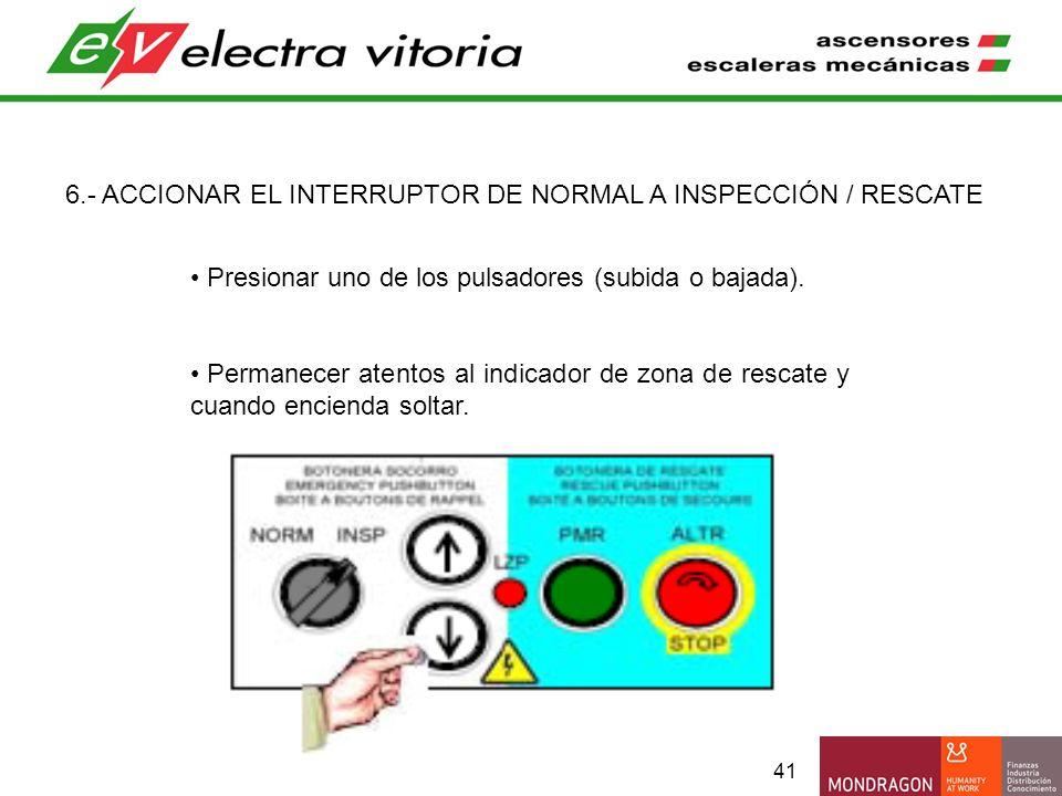 41 6.- ACCIONAR EL INTERRUPTOR DE NORMAL A INSPECCIÓN / RESCATE Presionar uno de los pulsadores (subida o bajada). Permanecer atentos al indicador de