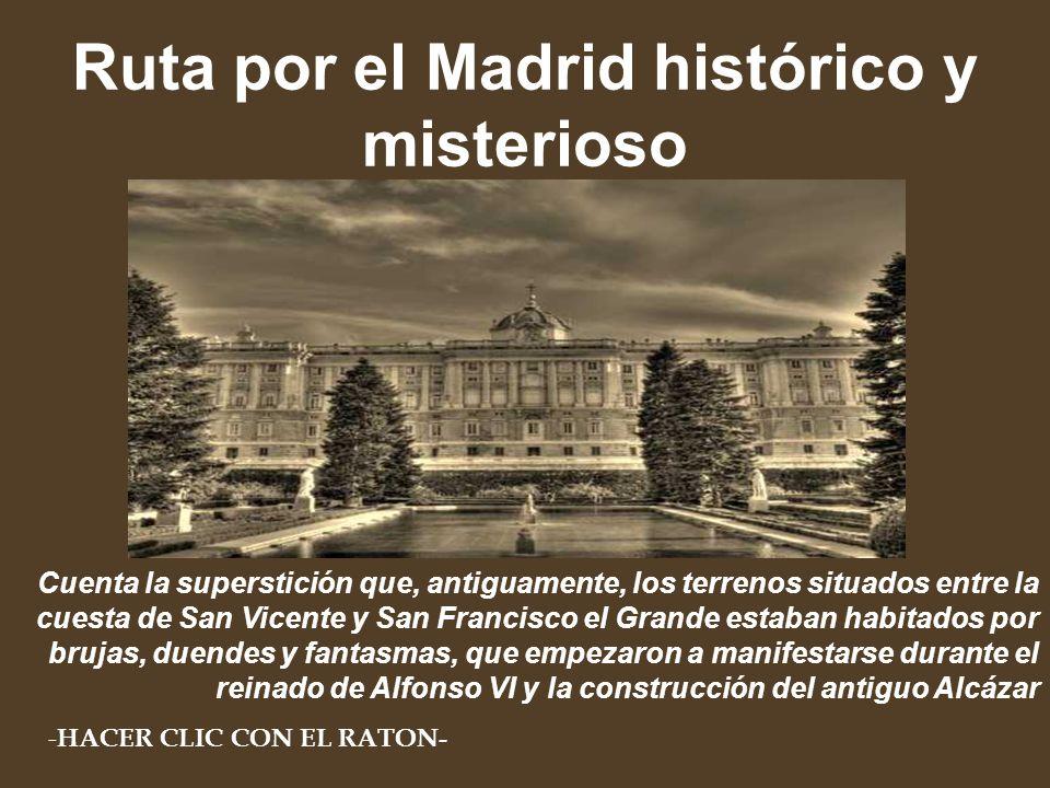 Ruta por el Madrid histórico y misterioso Cuenta la superstición que, antiguamente, los terrenos situados entre la cuesta de San Vicente y San Francisco el Grande estaban habitados por brujas, duendes y fantasmas, que empezaron a manifestarse durante el reinado de Alfonso VI y la construcción del antiguo Alcázar - HACER CLIC CON EL RATON-