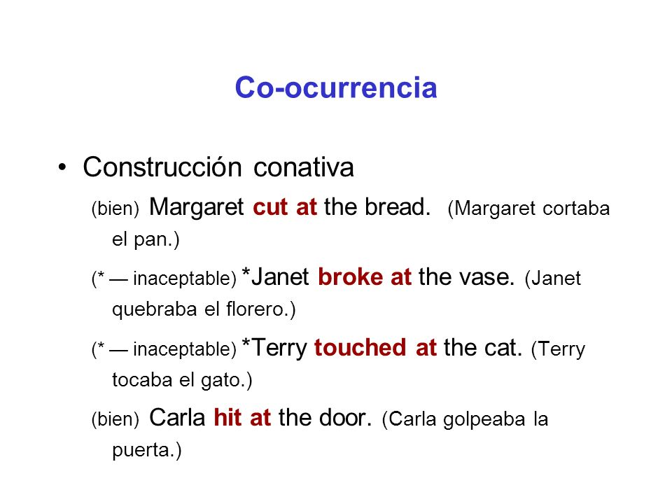 Co-ocurrencia Construcción conativa (bien) Margaret cut at the bread. (Margaret cortaba el pan.) (* inaceptable) *Janet broke at the vase. (Janet queb