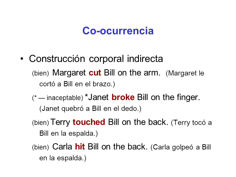 Co-ocurrencia Construcción corporal indirecta (bien) Margaret cut Bill on the arm. (Margaret le cortó a Bill en el brazo.) (* inaceptable) *Janet brok